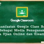 Pemanfaatan Google Class Room Sebagai Media Penugasan serta Ujian Online dan Elearning